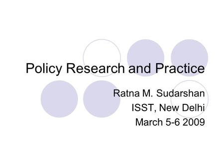 Policy Research and Practice Ratna M. Sudarshan ISST, New Delhi March 5-6 2009.