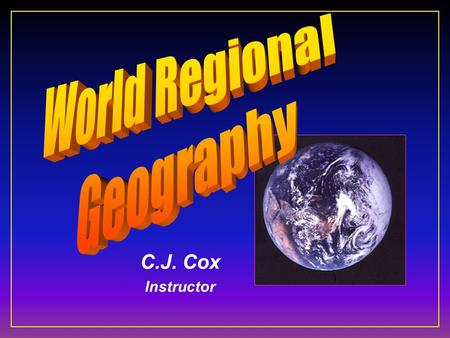 C.J. Cox Instructor. GEOGRAPHY Geo = earth graphy = to scribe, draw, or map.