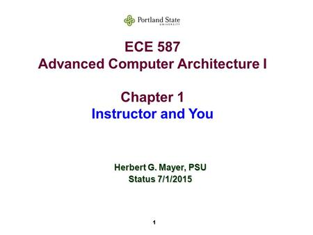 1 ECE 587 Advanced Computer Architecture I Chapter 1 Instructor and You Herbert G. Mayer, PSU Status 7/1/2015.