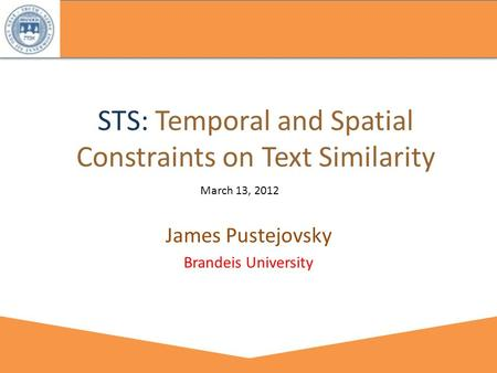 STS: Temporal and Spatial Constraints on Text Similarity James Pustejovsky Brandeis University March 13, 2012.