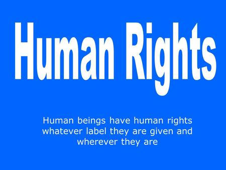 Human beings have human rights whatever label they are given and wherever they are.