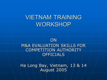 VIETNAM TRAINING WORKSHOP ON M&A EVALUATION SKILLS FOR COMPETITION AUTHORITY OFFICIALS Ha Long Bay, Vietnam, 13 & 14 August 2005.