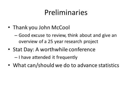 Preliminaries Thank you John McCool – Good excuse to review, think about and give an overview of a 25 year research project Stat Day: A worthwhile conference.