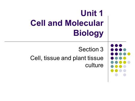 Unit 1 Cell and Molecular Biology Section 3 Cell, tissue and plant tissue culture.