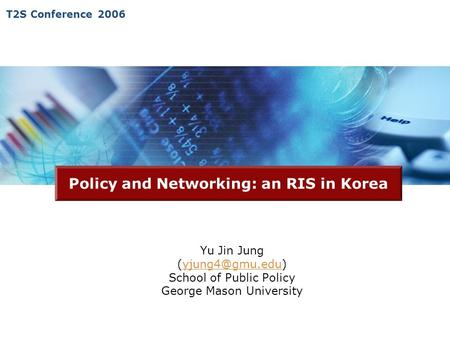 T2S Conference 2006 Policy and Networking: an RIS in Korea Yu Jin Jung School of Public Policy George Mason University.