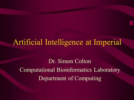 Artificial Intelligence at Imperial Dr. Simon Colton Computational Bioinformatics Laboratory Department of Computing.
