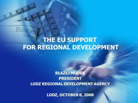 BŁAŻEJ MODER PRESIDENT LODZ REGIONAL DEVELOPMENT AGENCY LODZ, OCTOBER 8, 2008 THE EU SUPPORT FOR REGIONAL DEVELOPMENT.