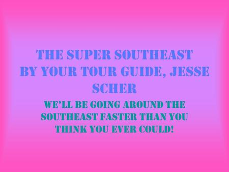 The Super Southeast By your tour guide, Jesse Scher We'll be going around the Southeast faster than you think you ever could!