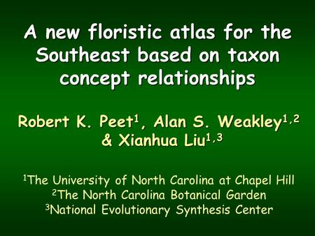 A new floristic atlas for the Southeast based on taxon concept relationships Robert K. Peet 1, Alan S. Weakley 1,2 & Xianhua Liu 1,3 1 The University of.