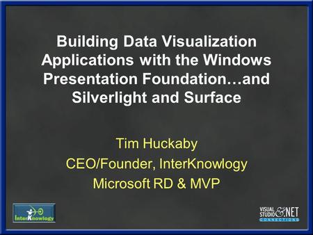 Building Data Visualization Applications with the Windows Presentation Foundation…and Silverlight and Surface Tim Huckaby CEO/Founder, InterKnowlogy Microsoft.