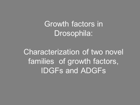 Growth factors in Drosophila: Characterization of two novel families of growth factors, IDGFs and ADGFs.