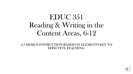EDUC 351 Reading & Writing in the Content Areas, 6-12 2.1 DESIGN INSTRUCTION BASED ON ELEMENTS KEY TO EFFECTIVE TEACHING.