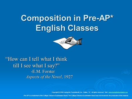 "Composition in Pre-AP* English Classes ""How can I tell what I think till I see what I say?"" -E.M. Forster Aspects of the Novel, 1927 Copyright © 2008 Laying."
