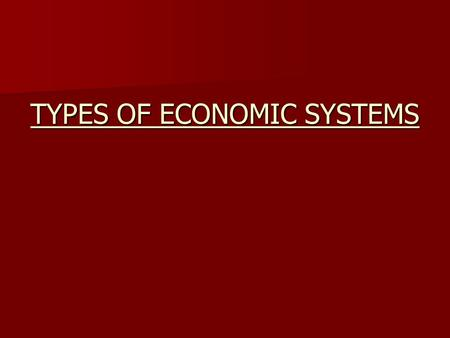 TYPES OF ECONOMIC SYSTEMS. NATIONAL ECONOMIC SYSTEMS Fall into one of three types, none of which are pure and in some you will see characteristics of.