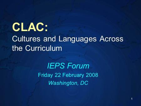 1 CLAC: Cultures and Languages Across the Curriculum IEPS Forum Friday 22 February 2008 Washington, DC.