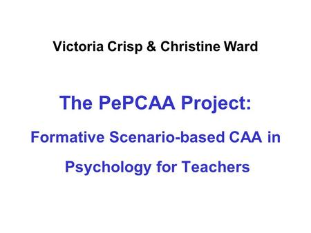 Victoria Crisp & Christine Ward The PePCAA Project: Formative Scenario-based CAA in Psychology for Teachers.