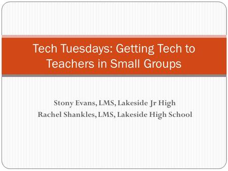Stony Evans, LMS, Lakeside Jr High Rachel Shankles, LMS, Lakeside High School Tech Tuesdays: Getting Tech to Teachers in Small Groups.