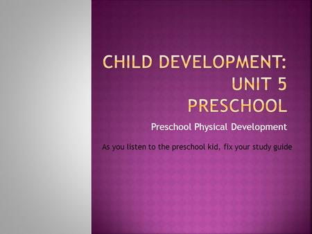 Preschool Physical Development As you listen to the preschool kid, fix your study guide.