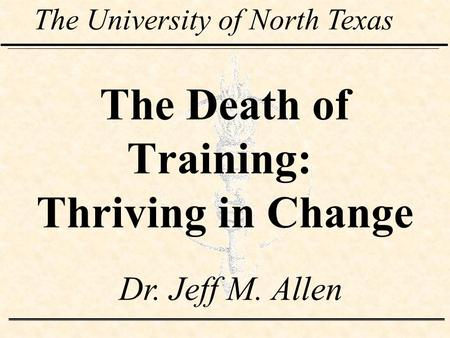 The Death of Training: Thriving in Change The University of North Texas Dr. Jeff M. Allen.