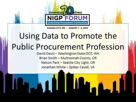 Using Data to Promote the Public Procurement Profession David Davis – Washington State DOT, WA Brian Smith – Multnomah County, OR Nelson Park – Seattle.