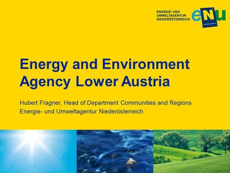 Energy and Environment Agency Lower Austria Hubert Fragner, Head of Department Communities and Regions Energie- und Umweltagentur Niederösterreich.