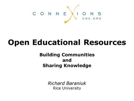 Richard Baraniuk Rice University Open Educational Resources Building Communities and Sharing Knowledge.