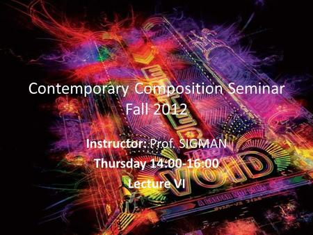 Contemporary Composition Seminar Fall 2012 Instructor: Prof. SIGMAN Thursday 14:00-16:00 Lecture VI.