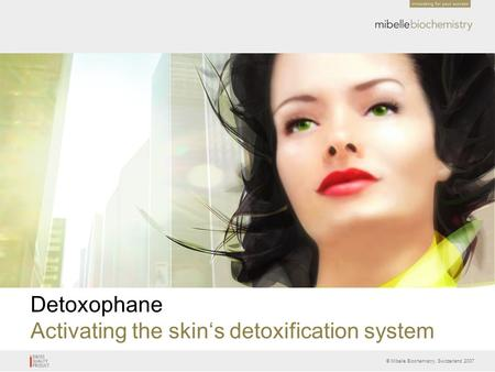 © Mibelle Biochemistry, Switzerland 2007 Detoxophane Activating the skin's detoxification system.