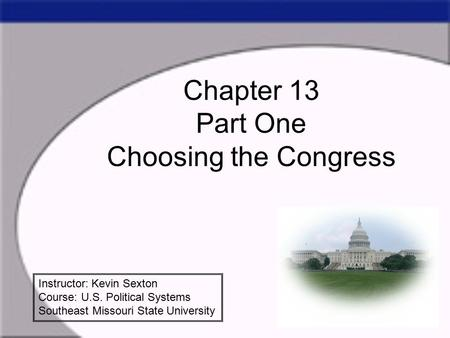 Chapter 13 Part One Choosing the Congress Instructor: Kevin Sexton Course: U.S. Political Systems Southeast Missouri State University.