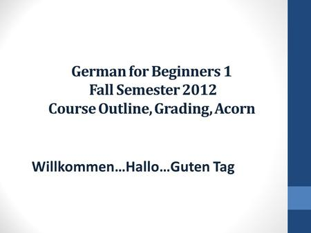 German for Beginners 1 Fall Semester 2012 Course Outline, Grading, Acorn Willkommen…Hallo…Guten Tag.