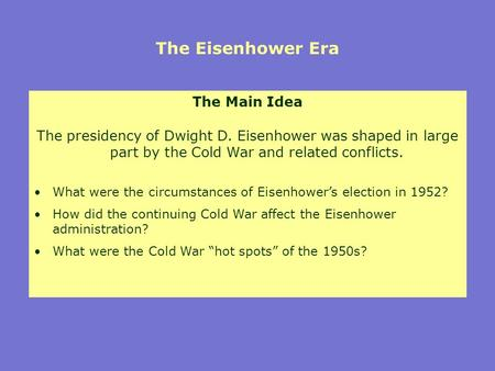 The Eisenhower Era The Main Idea The presidency of Dwight D. Eisenhower was shaped in large part by the Cold War and related conflicts. What were the circumstances.