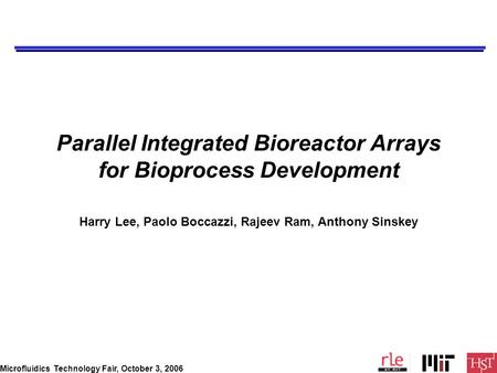 Microfluidics Technology Fair, October 3, 2006 Parallel Integrated Bioreactor Arrays for Bioprocess Development Harry Lee, Paolo Boccazzi, Rajeev Ram,
