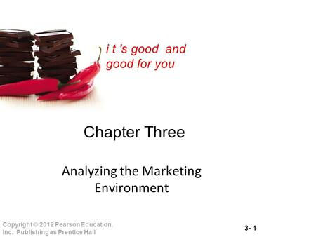 3- 1 Copyright © 2012 Pearson Education, Inc. Publishing as Prentice Hall i t 's good and good for you Chapter Three Analyzing the Marketing Environment.