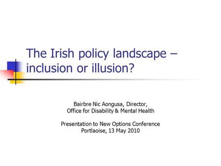 The Irish policy landscape – inclusion or illusion? Bairbre Nic Aongusa, Director, Office for Disability & Mental Health Presentation to New Options Conference.