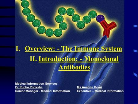 I.Overview: - The Immune System II. Introduction: - Monoclonal Antibodies Medical Information Services Dr Rucha Ponkshe Ms Anahita Gouri Senior Manager.