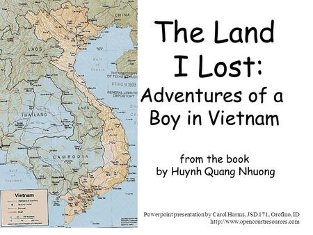The Land I Lost: Adventures of a Boy in Vietnam from the book by Huynh Quang Nhuong Powerpoint presentation by Carol Harms, JSD 171, Orofino, ID