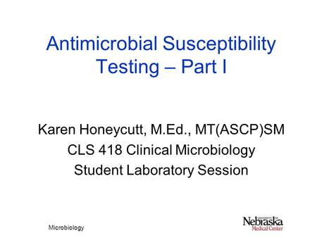 Microbiology Antimicrobial Susceptibility Testing – Part I Karen Honeycutt, M.Ed., MT(ASCP)SM CLS 418 Clinical Microbiology Student Laboratory Session.