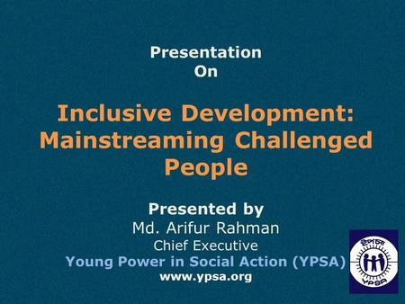 Presentation On Inclusive Development: Mainstreaming Challenged People Presented by Md. Arifur Rahman Chief Executive Young Power in Social Action (YPSA)