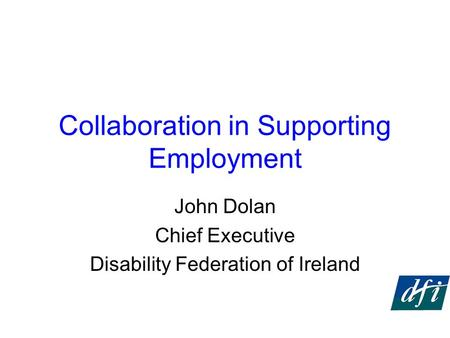 Collaboration in Supporting Employment John Dolan Chief Executive Disability Federation of Ireland.
