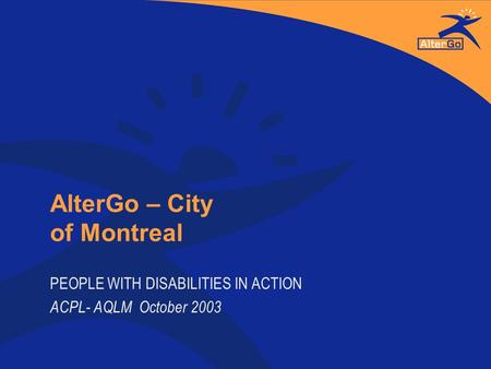 AlterGo – City of Montreal PEOPLE WITH DISABILITIES IN ACTION ACPL- AQLM October 2003.