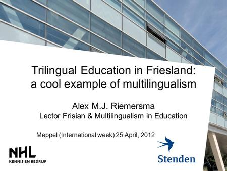 Trilingual Education in Friesland: a cool example of multilingualism Alex M.J. Riemersma Lector Frisian & Multilingualism in Education Meppel (International.