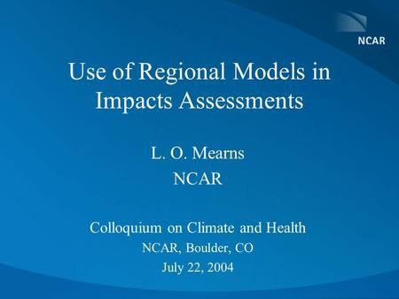 Use of Regional Models in Impacts Assessments L. O. Mearns NCAR Colloquium on Climate and Health NCAR, Boulder, CO July 22, 2004.