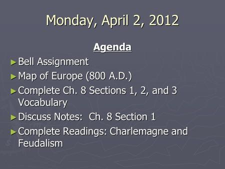 Monday, April 2, 2012 Agenda ► Bell Assignment ► Map of Europe (800 A.D.) ► Complete Ch. 8 Sections 1, 2, and 3 Vocabulary ► Discuss Notes: Ch. 8 Section.