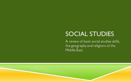 SOCIAL STUDIES A review of basic social studies skills, the geography <strong>and</strong> religions of the Middle East.