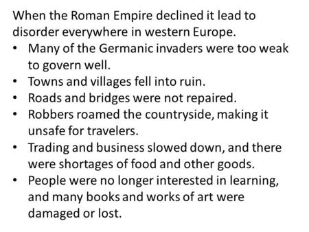 When the Roman Empire declined it lead to disorder everywhere in western Europe. Many of the Germanic invaders were too weak to govern well. Towns and.