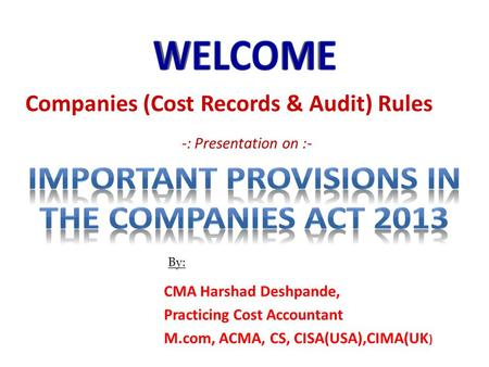 -: Presentation on :- CMA Harshad Deshpande, Practicing Cost Accountant M.com, ACMA, CS, CISA(USA),CIMA(UK ) By: Companies (Cost Records & Audit) Rules.