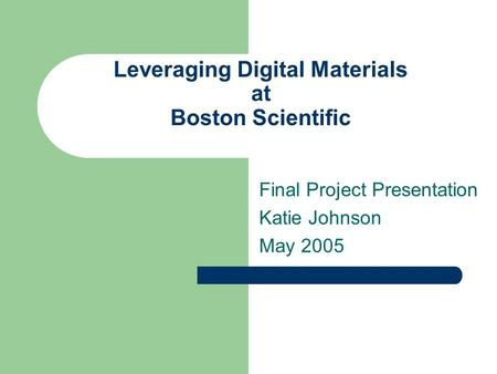 Leveraging Digital Materials at Boston Scientific Final Project Presentation Katie Johnson May 2005.