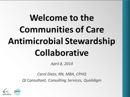 Welcome to the Communities of Care Antimicrobial Stewardship Collaborative April 8, 2014 Carol Dietz, RN, MBA, CPHQ QI Consultant, Consulting Services,