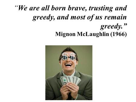 """We are all born brave, trusting and greedy, and most of us remain greedy."" Mignon McLaughlin (1966)"