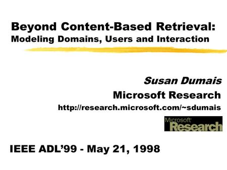 Beyond Content-Based Retrieval: Modeling Domains, Users and Interaction Susan Dumais Microsoft Research  IEEE ADL'99.